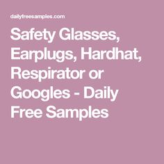 Safety Glasses, Earplugs, Hardhat, Respirator or Googles - Daily Free Samples