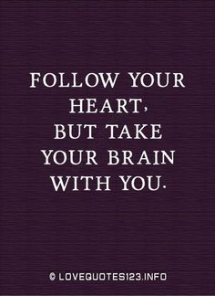 Follow your heart… but take your brain with you.