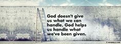 God doesn't give us what we can handle; God helps us handle what we've been given. <3