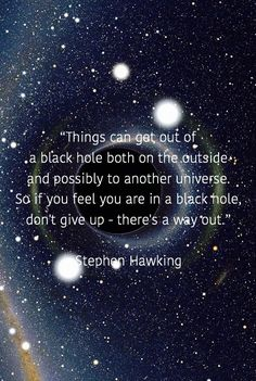 """Things can get out of a black hole both on the outside  and possibly to another universe.  So if you feel you are in a black hole,  don't give up - there's a way out.""  Stephen Hawking"