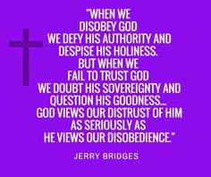 """God VIEWS OUR DISTRUST OF HIM AS SERIOUSLY AS HE VIEWS OUR DISOBEDIENCE."""" Jerry Bridges 