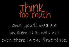 Think too much & you'll create a problem that was not even there in the first place » GagThat