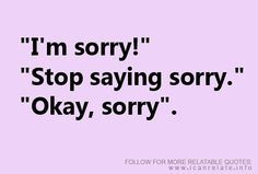 STOP saying sorry - the phrase to come out of my face this week ( so far the count is 237)