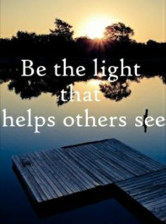 Be the light that helps others see.