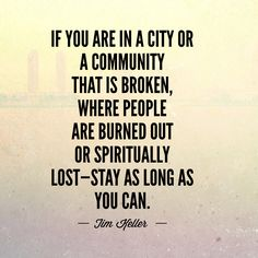 If you are in a city or a community that is broken, where people are burned out or spiritually lost—stay as long as you can. -Tim Keller