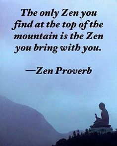 "attributed to Robert Pirsig, author of ""Zen and the Art of Motorcycle Maintenance."" ""The only Zen you can find on the tops of mountains is the Zen you bring up there."" As quoted in The Book of Bob : Choice Words, Memorable Men Zen Quotes, Life Quotes, Inspirational Quotes, Zen Sayings, Zen Buddhism Quotes, Wisdom Quotes, Taoism Quotes, Buddha Buddhism, The Words"