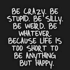 """Be crazy. Be stupid. Be silly. Be weird. Be whatever, because life is too short to be anything but happy."""
