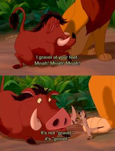 Lion King, I thought it was gravel too Pumbaa...