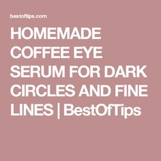 HOMEMADE COFFEE EYE SERUM FOR DARK CIRCLES AND FINE LINES | BestOfTips