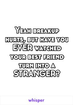 Yeah breakup hurts, but have you EVER watched your best friend turn into a STRANGER?