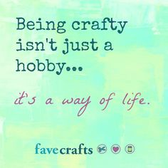 crafty quote: Being crafty isn't just a hobby...it's a way of life <3