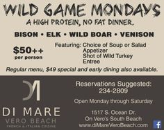 Wild Game Monday at Di Mare Vero Beach.  No Losers in this match with a high protein, no fat dinner including Bison, Elk, Wild Boar and Venison.   Featuring: A choice of soup or salad An Appetizer A Shot of Wild Turkey and an Entree   for only $50.00 a person and great seats with a view of all the dining room or lounge.  Stop by this Monday or any Monday for Wild Game Mondays at Di Mare Vero Beach..
