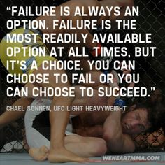"""""""Failure is always an option. Failure is the most readily available option at all times, but it's a choice. You can choose to fail or you can choose to succeed."""" -- Chael Sonnen"""