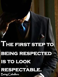 This reminds of one of those 'i hate to break it to you moments' | Gentleman's Quote: The first step to being respected is to look respectable. -Being Caballero-