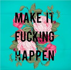 Make It Fucking Happen. #words #inspiration #doit
