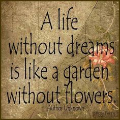Garden wisdom: A life without dreams is like a garden without flowers. I would say the reverse is also true.A garden without flowers is like a life without dreams. Sign Quotes, Me Quotes, Quotes Girls, Great Quotes, Inspirational Quotes, Garden Quotes, Flower Quotes, Flower Sayings, Just Dream