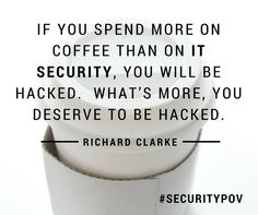 """If you spend more on coffee than on #ITsecurity, you will be hacked.  What's more, you deserve to be hacked.""  - Richard Clarke #SecurityPOV"