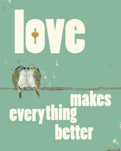 luv it~       http://www.etsy.com/listing/50204039/love-makes-everything-better-print-8x10