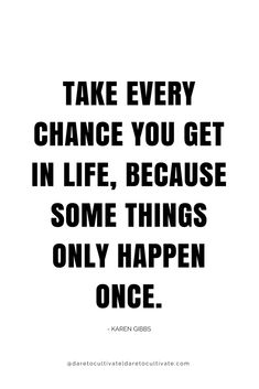 TAKE EVERY CHANCE YOU GET...