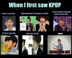 When I first saw K-Pop, I get to deal with all of the haters everyday of my life because they are my family