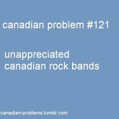 Canadian Problems....Hedley....Marianas Trench...Down With Webster....Simple Plan...Sum41...The Arrogant Worms....The Artist Life....Bedouin Soundclash...City and Colour...Dragonette...Great Big Sea...Tegan and Sara...Ten Second Epic...Theory of a Deadman...These Kids Wear Crowns...Three Days Grace...Two Hours Traffic...Walk Off the Earth...to name a few