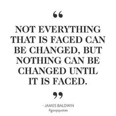 Not everything that is faced can be changed, but nothing can be changed until it is faced. Inspirational Quotes About Love, Great Quotes, Quotes To Live By, Me Quotes, Motivational Quotes, Funny Quotes, Forbes Quotes, Affirmations, Truth And Dare