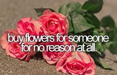 Buy flowers for someone for no reason at all.