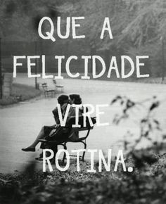 Que a Felicidade vire rotina. Be happy...