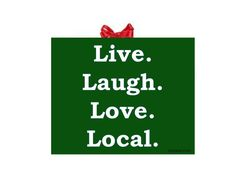Live.  Laugh.  Love.  Local.  Give gifts that keep on giving- buy local.
