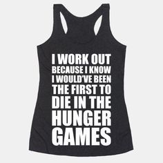 I work out because I know I would've been the first to die in the Hunger Games. Train hard and may the odds be ever in your favor while your train at the gym with this nerdy workout shirt!   Beautiful Designs on Graphic Tees, Tanks and Long Sleeve Shirts with New Items Every Day. Satisfaction Guaranteed. Easy Returns.