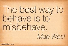 Mae West: The best way to behave is to misbehave. funny, best. Meetville Quotes