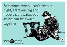 Sometimes when I can't sleep at night, I fart real big and hope that it wakes you so so we can be awake together.