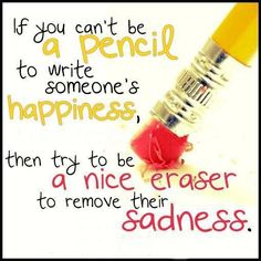 If you can't be a pencil to write someone's happiness then try to be a nice eraser to remove their sadness.