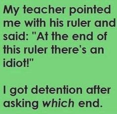 Teachers get so mad when you make a point... Especially when it makes them look dumb