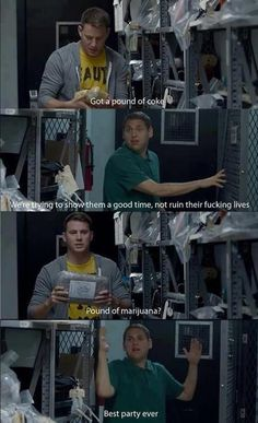 """Got a pound of coke.""  ""We're trying to show them a good time, not ruin their fucking lives.""   ""Pound of marijuana?""  YES!  -21 Jump Street.  Love this movie!! too funny"