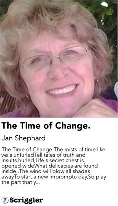 The Time of Change. by Jan Shephard https://scriggler.com/detailPost/story/116660 The Time of Change The mists of time like veils unfurledTell tales of truth and insults hurled,Life's secret chest is opened wideWhat delicacies are found inside..The wind will blow all shades awayTo start a new impromptu day,So play the part that y...