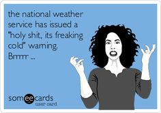 """the national weather service has issued a """"holy shit, its freaking cold"""" warning. Brrrrr ..."""