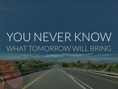 What About Tomorrow, You Never Know, Bring It On, Inspired, Inspiration, Biblical Inspiration, Inspirational, Inhalation