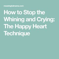 How to Stop the Whining and Crying: The Happy Heart Technique