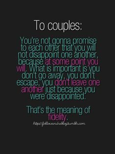 To Couples: You're not gonna promise to each other that you will not disappoint one another, because at some point you will. What is important is you don't go away, you don't escape, you don't leave one another, just because you were disappointed. That's the meaning of fidelity...