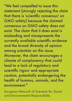 This is an excerpt from the European Network of Scientists for Social and Environmental Responsibility's statement on the lack of scientific consensus on GMO safety. http://www.ensser.org/increasing-public-information/no-scientific-consensus-on-gmo-safety/ The number of signatories has been increasing: http://www.ensser.org/media/0613/