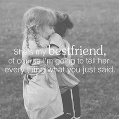 She's my best friend, of course I'm going to tell her everything that you just said.