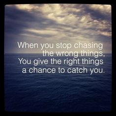 give the right things a chance to catch you