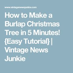 How to Make a Burlap Christmas Tree in 5 Minutes! {Easy Tutorial} | Vintage News Junkie