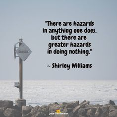 """★ There are hazards  in anything one does, but there are greater hazards in doing nothing.""""   - Shirley Williams"""