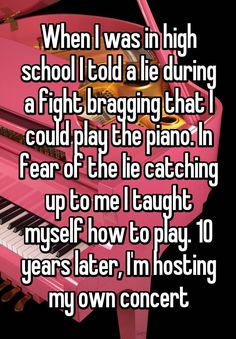 """When I was in high school I told a lie during a fight bragging that I could play the piano. In fear of the lie catching up to me I taught myself how to play. 10 years later, I'm hosting my own concert"""
