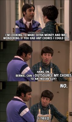 Quote from The Big Bang Theory 10x17 │  Rajesh Koothrappali: I'm looking to make extra money and was wondering if you had any chores I could do. Howard Wolowitz: Hang on. Bernie, can I outsource my chores to an Indian guy? Bernadette Rostenkowski-Wolowitz: No. Howard Wolowitz: I tried.