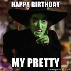 happy birthday  my pretty  | Wicked Witch of the West from Wizard of Oz