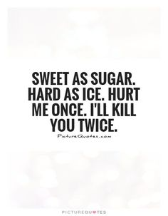 Sweet as sugar hard as ice hurt me once i ll kill you twice picture quot sassyquotes hard hurt ice ill kill picture quot sassyquotes sugar sweet 30 great short sassy quotes to use for the ones you dont like Motivacional Quotes, Mood Quotes, Funny Quotes, Qoutes, Hard Life Quotes, Funny Couple Quotes, Bad Words Quotes, High Quotes, Quote Life