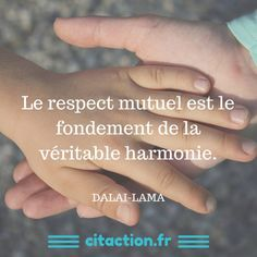 Le respect mutuel est le fondement de la véritable harmonie. Dalaï Lama